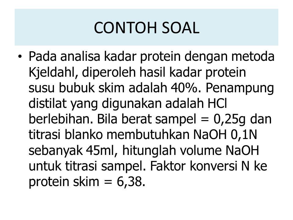 CONTOH SOAL Pada analisa kadar protein dengan metoda Kjeldahl, diperoleh hasil kadar protein susu bubuk skim adalah 40%.