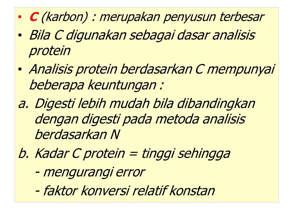 C (karbon) : merupakan penyusun terbesar Bila C digunakan sebagai dasar analisis protein Analisis protein berdasarkan C mempunyai beberapa keuntungan : a.Digesti lebih mudah bila dibandingkan dengan digesti pada metoda analisis berdasarkan N b.Kadar C protein = tinggi sehingga - mengurangi error - faktor konversi relatif konstan