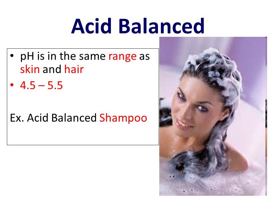 Acid Balanced pH is in the same range as skin and hair 4.5 – 5.5 Ex. Acid Balanced Shampoo