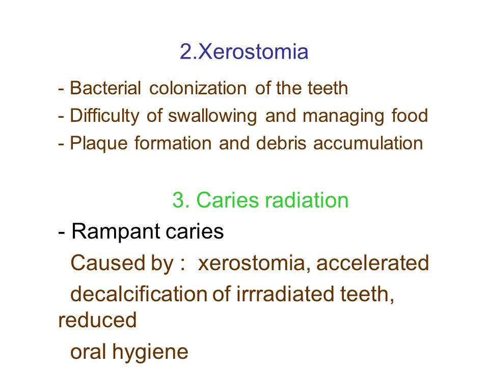 2.Xerostomia - Bacterial colonization of the teeth - Difficulty of swallowing and managing food - Plaque formation and debris accumulation 3. Caries r