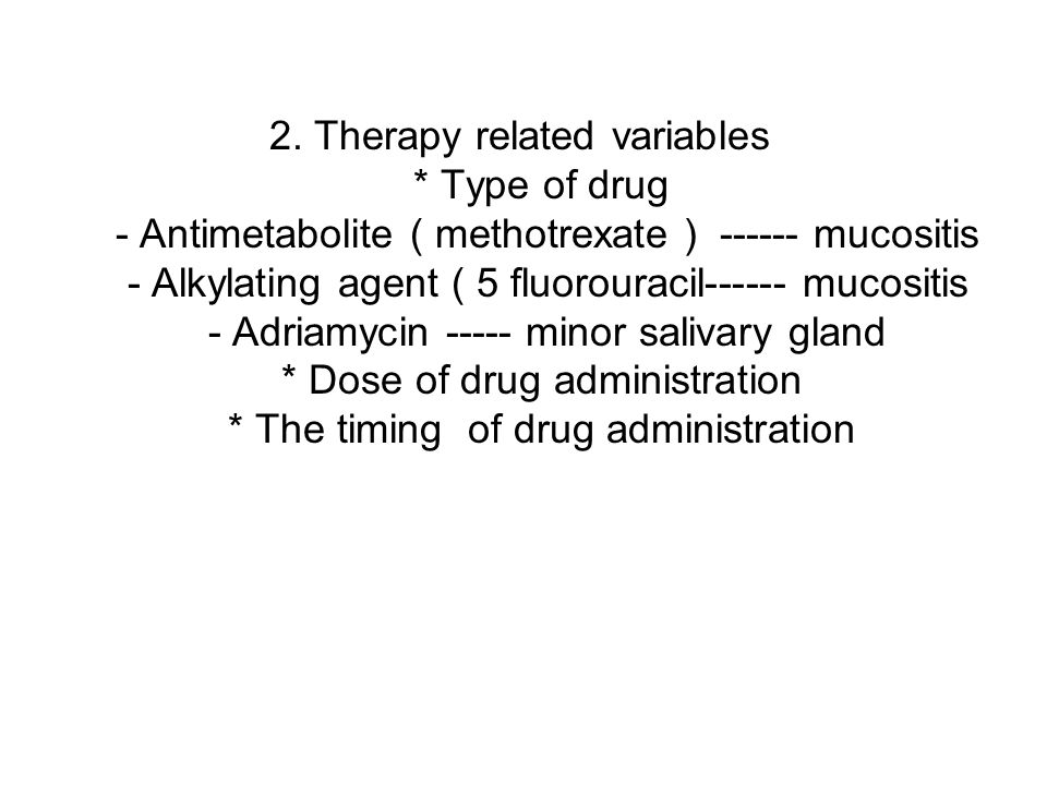 2. Therapy related variables * Type of drug - Antimetabolite ( methotrexate ) ------ mucositis - Alkylating agent ( 5 fluorouracil------ mucositis - A