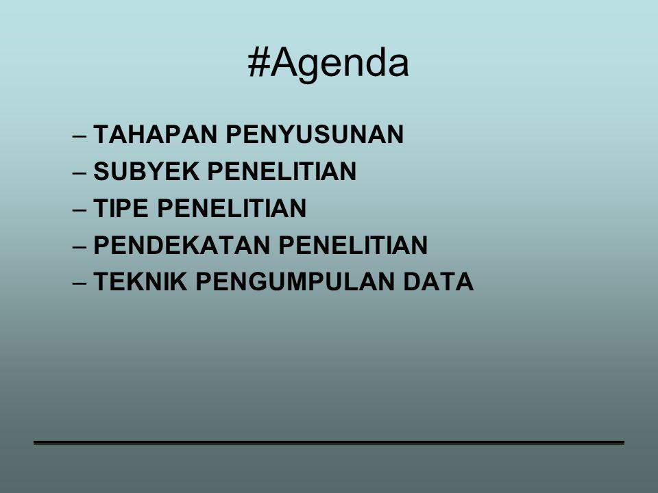 #Agenda –TAHAPAN PENYUSUNAN –SUBYEK PENELITIAN –TIPE PENELITIAN –PENDEKATAN PENELITIAN –TEKNIK PENGUMPULAN DATA
