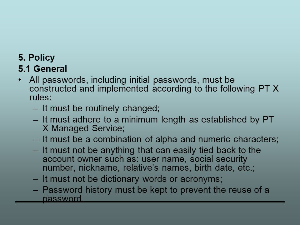 5. Policy 5.1 General All passwords, including initial passwords, must be constructed and implemented according to the following PT X rules: –It must