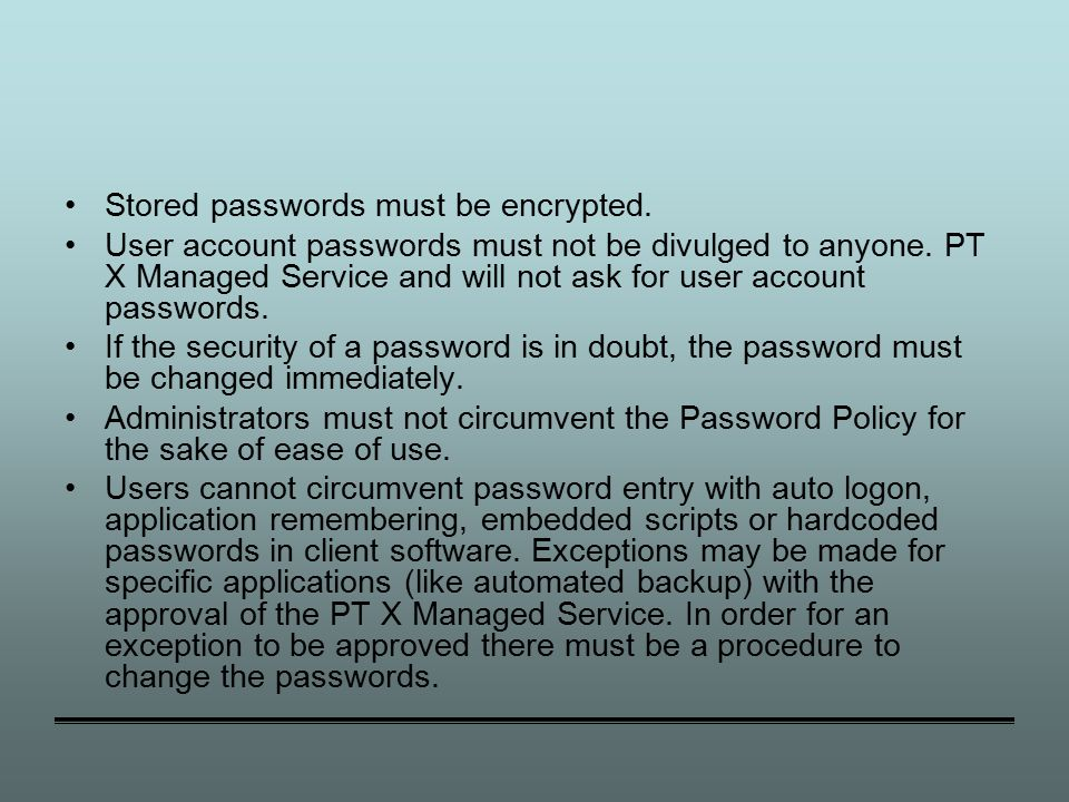 Stored passwords must be encrypted. User account passwords must not be divulged to anyone.