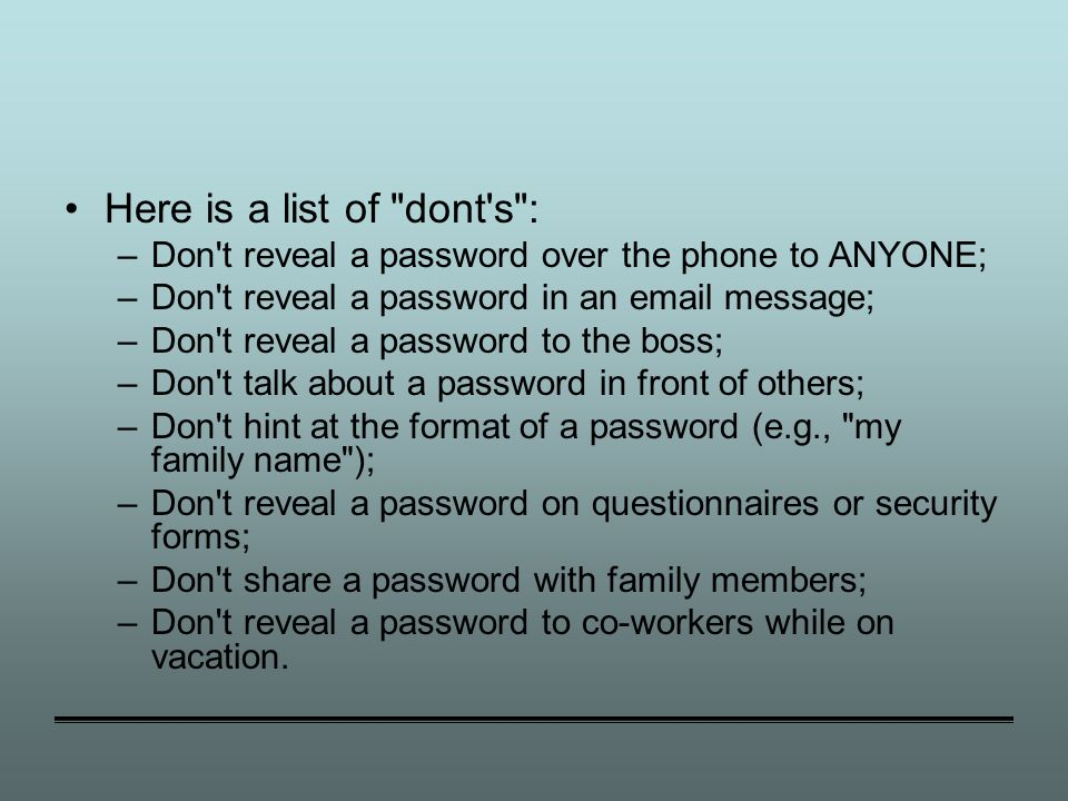 Here is a list of dont s : –Don t reveal a password over the phone to ANYONE; –Don t reveal a password in an email message; –Don t reveal a password to the boss; –Don t talk about a password in front of others; –Don t hint at the format of a password (e.g., my family name ); –Don t reveal a password on questionnaires or security forms; –Don t share a password with family members; –Don t reveal a password to co-workers while on vacation.