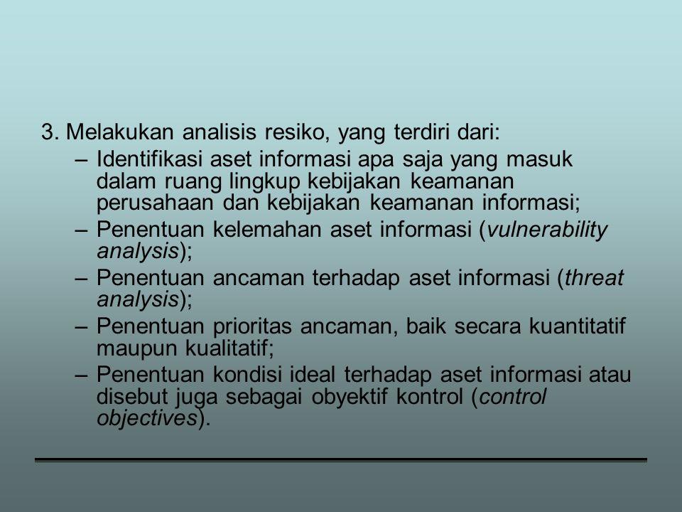 3. Melakukan analisis resiko, yang terdiri dari: –Identifikasi aset informasi apa saja yang masuk dalam ruang lingkup kebijakan keamanan perusahaan da