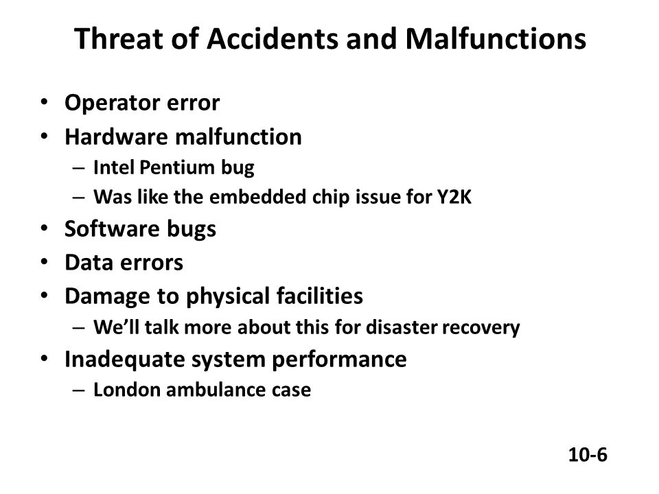 Threat of Accidents and Malfunctions Operator error Hardware malfunction – Intel Pentium bug – Was like the embedded chip issue for Y2K Software bugs Data errors Damage to physical facilities – We'll talk more about this for disaster recovery Inadequate system performance – London ambulance case 10-6