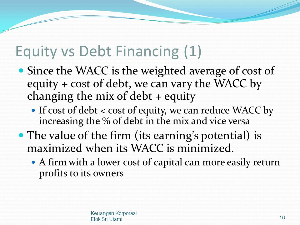 Equity vs Debt Financing (1) Since the WACC is the weighted average of cost of equity + cost of debt, we can vary the WACC by changing the mix of debt