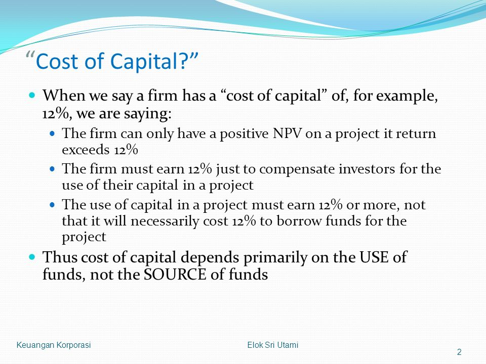 """ Cost of Capital?"" When we say a firm has a ""cost of capital"" of, for example, 12%, we are saying: The firm can only have a positive NPV on a project"