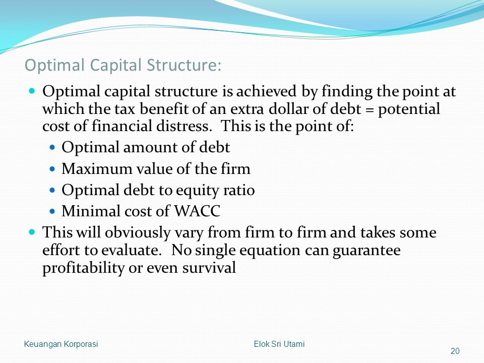 Optimal Capital Structure: Optimal capital structure is achieved by finding the point at which the tax benefit of an extra dollar of debt = potential