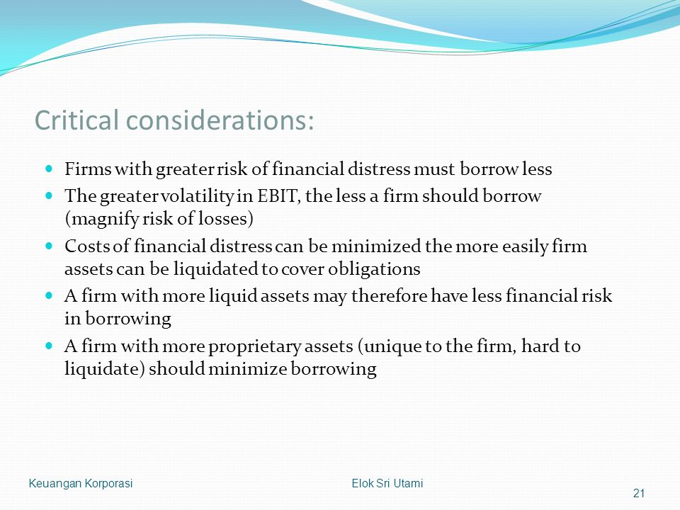 Critical considerations: Firms with greater risk of financial distress must borrow less The greater volatility in EBIT, the less a firm should borrow