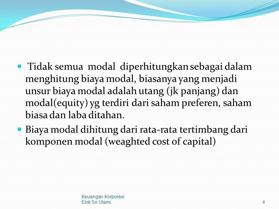 Tidak semua modal diperhitungkan sebagai dalam menghitung biaya modal, biasanya yang menjadi unsur biaya modal adalah utang (jk panjang) dan modal(equity) yg terdiri dari saham preferen, saham biasa dan laba ditahan.