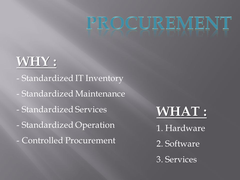 WHY : - Standardized IT Inventory tandardized Maintenance tandardized Services tandardized Operation - Controlled Procurement WHAT : 1.