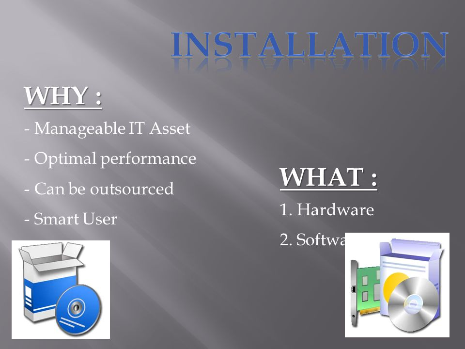 WHY : - Manageable IT Asset - Optimal performance - Can be outsourced - Smart User WHAT : 1.