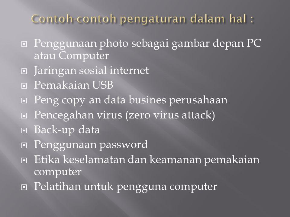  Penggunaan photo sebagai gambar depan PC atau Computer  Jaringan sosial internet  Pemakaian USB  Peng copy an data busines perusahaan  Pencegahan virus (zero virus attack)  Back-up data  Penggunaan password  Etika keselamatan dan keamanan pemakaian computer  Pelatihan untuk pengguna computer