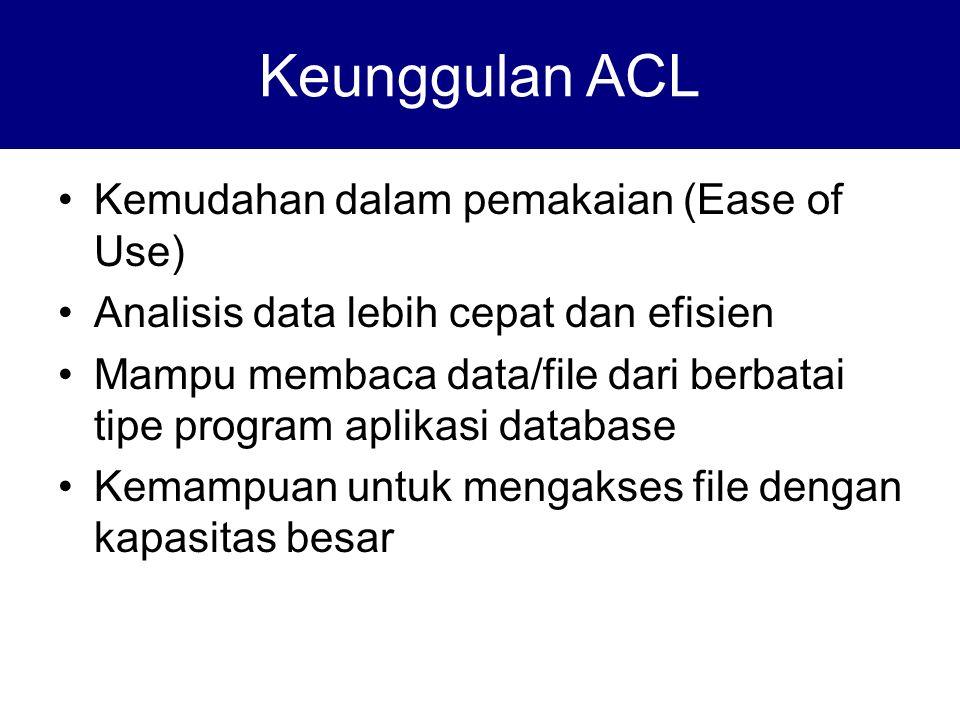 Kemudahan dalam pemakaian (Ease of Use) Analisis data lebih cepat dan efisien Mampu membaca data/file dari berbatai tipe program aplikasi database Kemampuan untuk mengakses file dengan kapasitas besar Keunggulan ACL