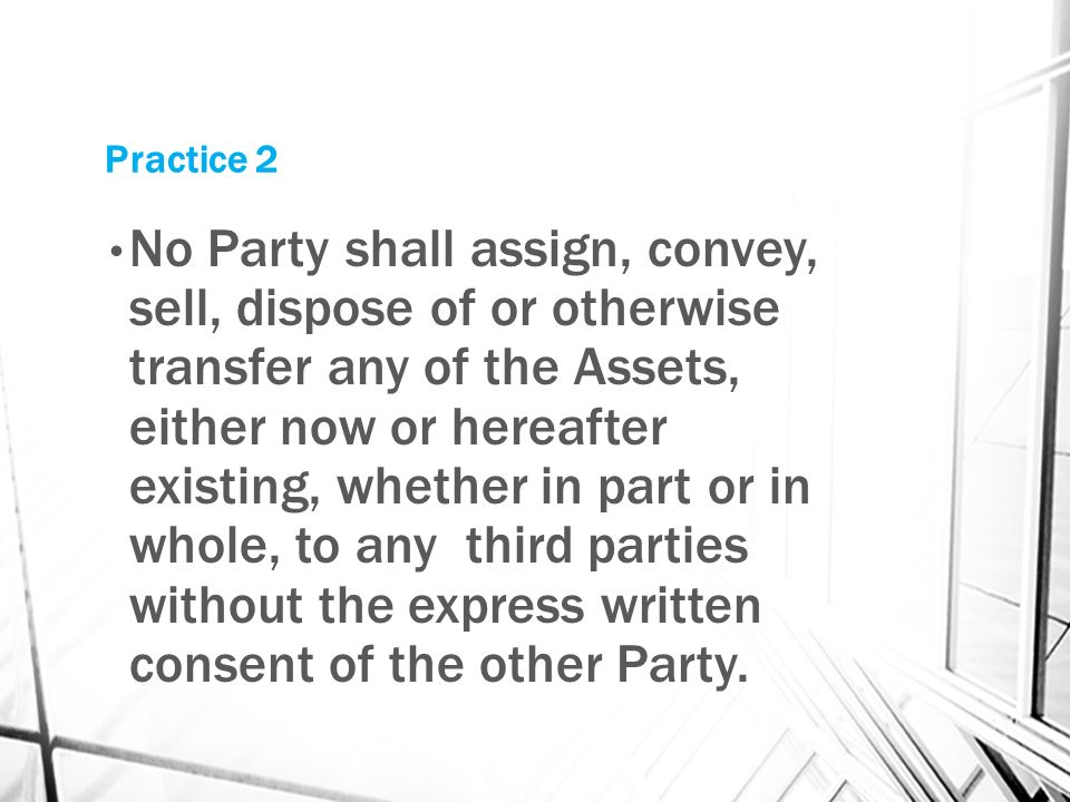 Practice 2 No Party shall assign, convey, sell, dispose of or otherwise transfer any of the Assets, either now or hereafter existing, whether in part or in whole, to any third parties without the express written consent of the other Party.