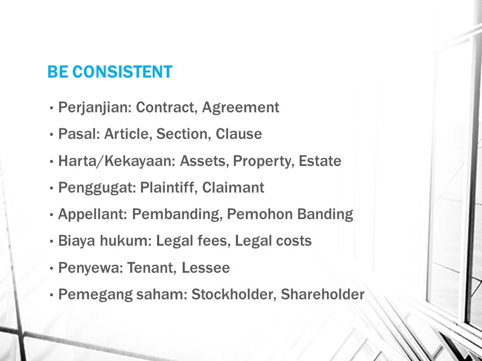 BE CONSISTENT Perjanjian: Contract, Agreement Pasal: Article, Section, Clause Harta/Kekayaan: Assets, Property, Estate Penggugat: Plaintiff, Claimant Appellant: Pembanding, Pemohon Banding Biaya hukum: Legal fees, Legal costs Penyewa: Tenant, Lessee Pemegang saham: Stockholder, Shareholder