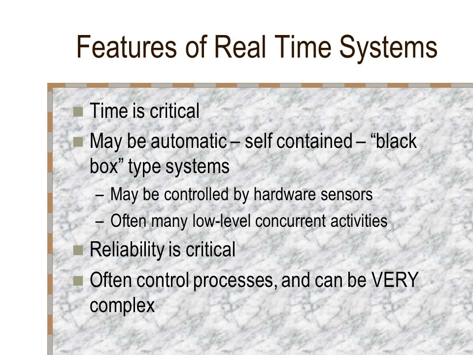 "Features of Real Time Systems Time is critical May be automatic – self contained – ""black box"" type systems –May be controlled by hardware sensors –Of"