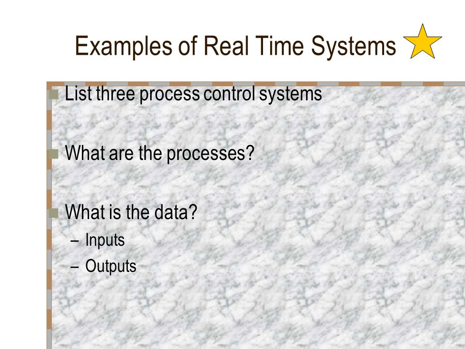 Examples of Real Time Systems List three process control systems What are the processes? What is the data? –Inputs –Outputs
