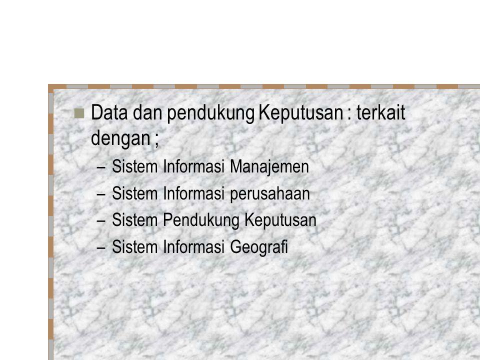 Data dan pendukung Keputusan : terkait dengan ; –Sistem Informasi Manajemen –Sistem Informasi perusahaan –Sistem Pendukung Keputusan –Sistem Informasi Geografi