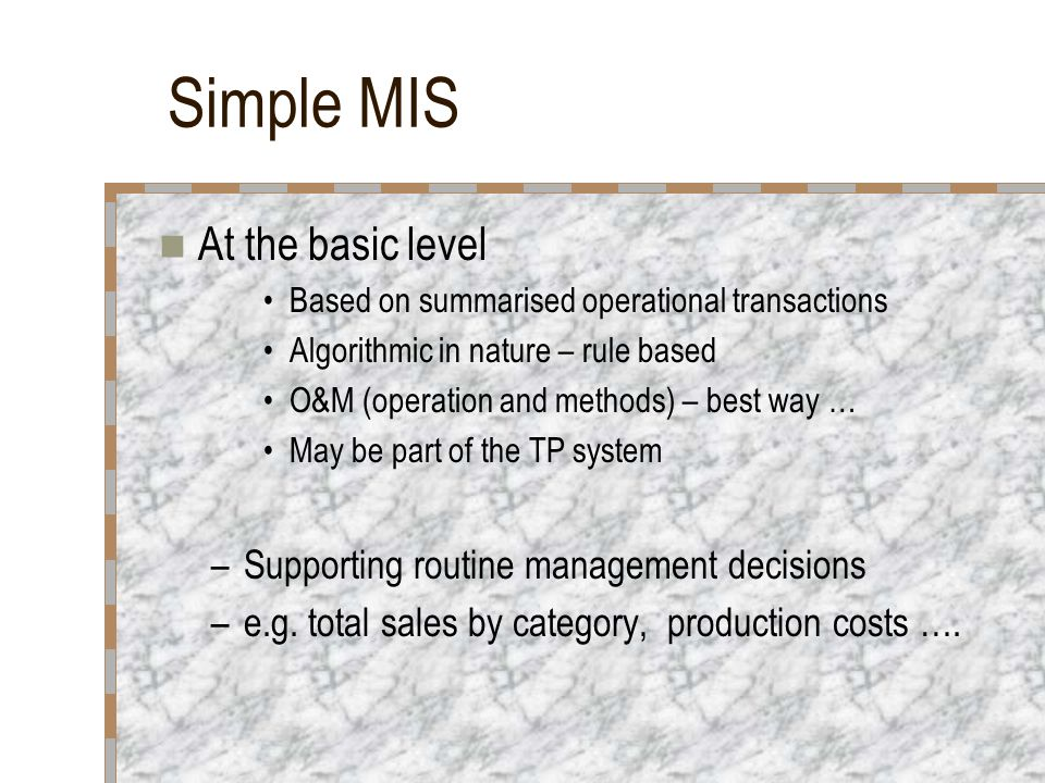 Simple MIS At the basic level Based on summarised operational transactions Algorithmic in nature – rule based O&M (operation and methods) – best way …