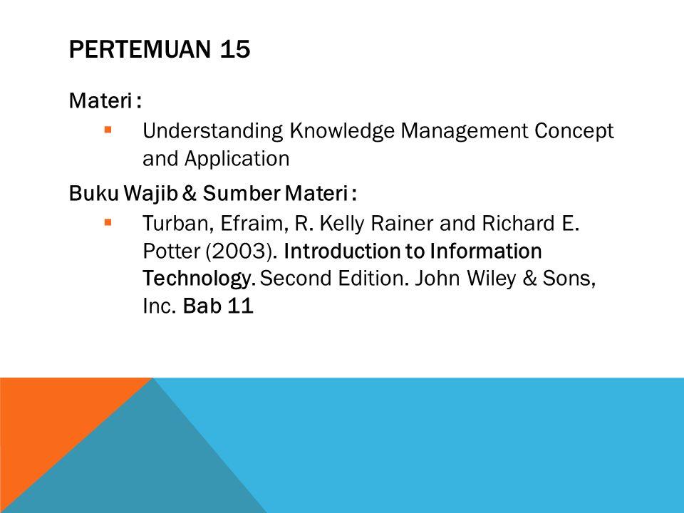 PERTEMUAN 15 Materi :  Understanding Knowledge Management Concept and Application Buku Wajib & Sumber Materi :  Turban, Efraim, R. Kelly Rainer and