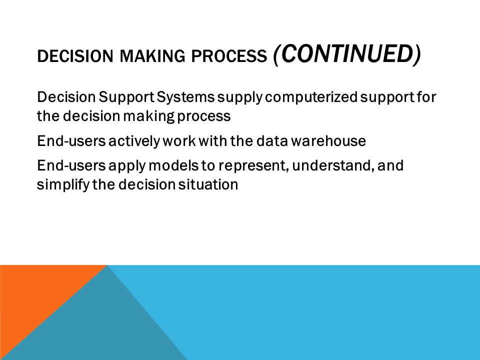 DECISION MAKING PROCESS (CONTINUED) Decision Support Systems supply computerized support for the decision making process End-users actively work with the data warehouse End-users apply models to represent, understand, and simplify the decision situation