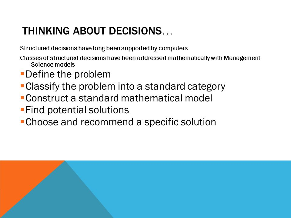 THINKING ABOUT DECISIONS … Structured decisions have long been supported by computers Classes of structured decisions have been addressed mathematically with Management Science models  Define the problem  Classify the problem into a standard category  Construct a standard mathematical model  Find potential solutions  Choose and recommend a specific solution