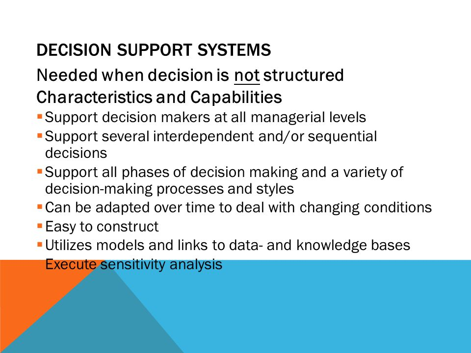DECISION SUPPORT SYSTEMS Needed when decision is not structured Characteristics and Capabilities  Support decision makers at all managerial levels  Support several interdependent and/or sequential decisions  Support all phases of decision making and a variety of decision-making processes and styles  Can be adapted over time to deal with changing conditions  Easy to construct  Utilizes models and links to data- and knowledge bases  Execute sensitivity analysis