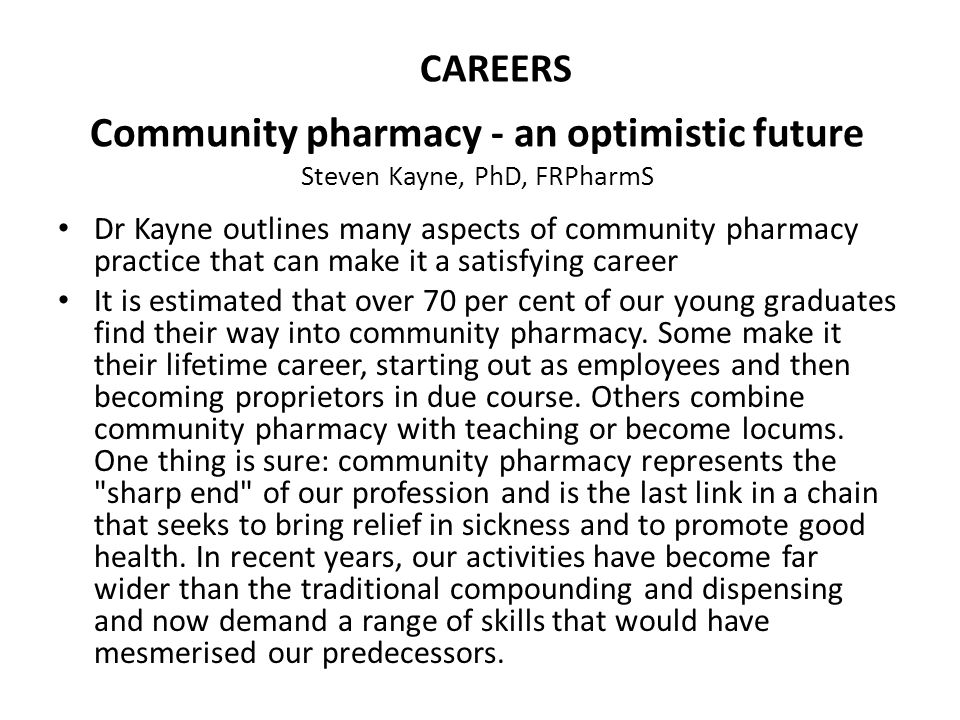 Community pharmacy - an optimistic future Steven Kayne, PhD, FRPharmS Dr Kayne outlines many aspects of community pharmacy practice that can make it a