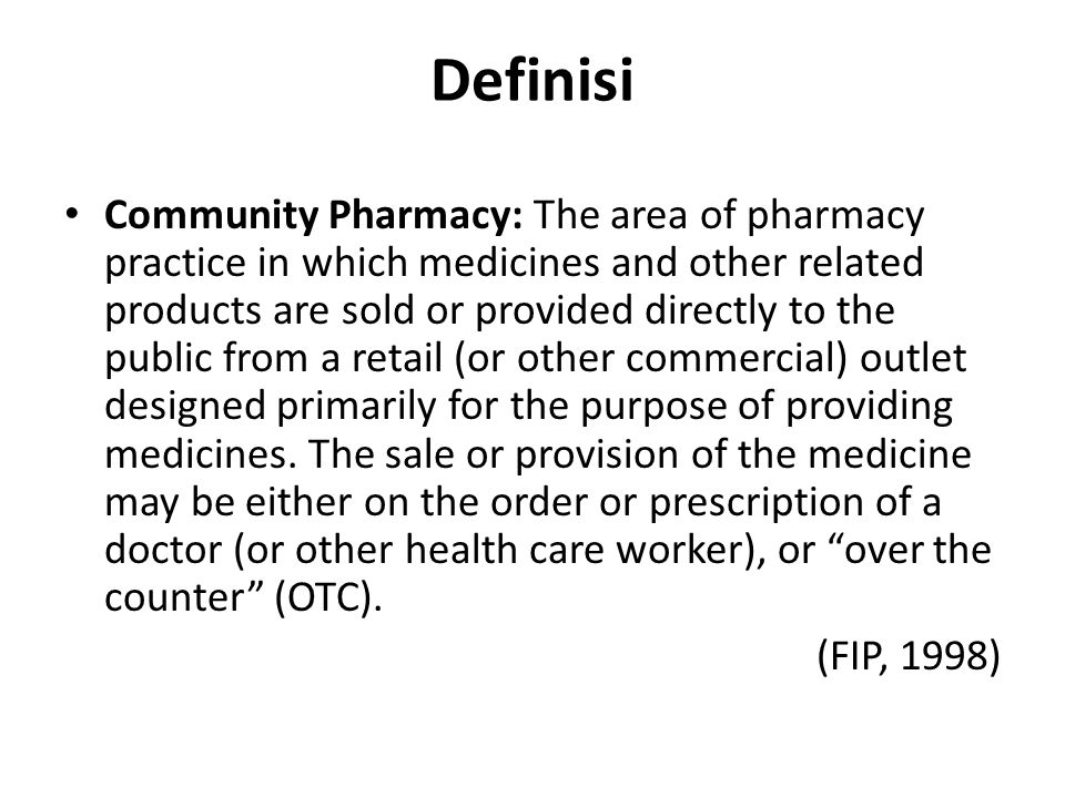 Definisi Community Pharmacy: The area of pharmacy practice in which medicines and other related products are sold or provided directly to the public from a retail (or other commercial) outlet designed primarily for the purpose of providing medicines.