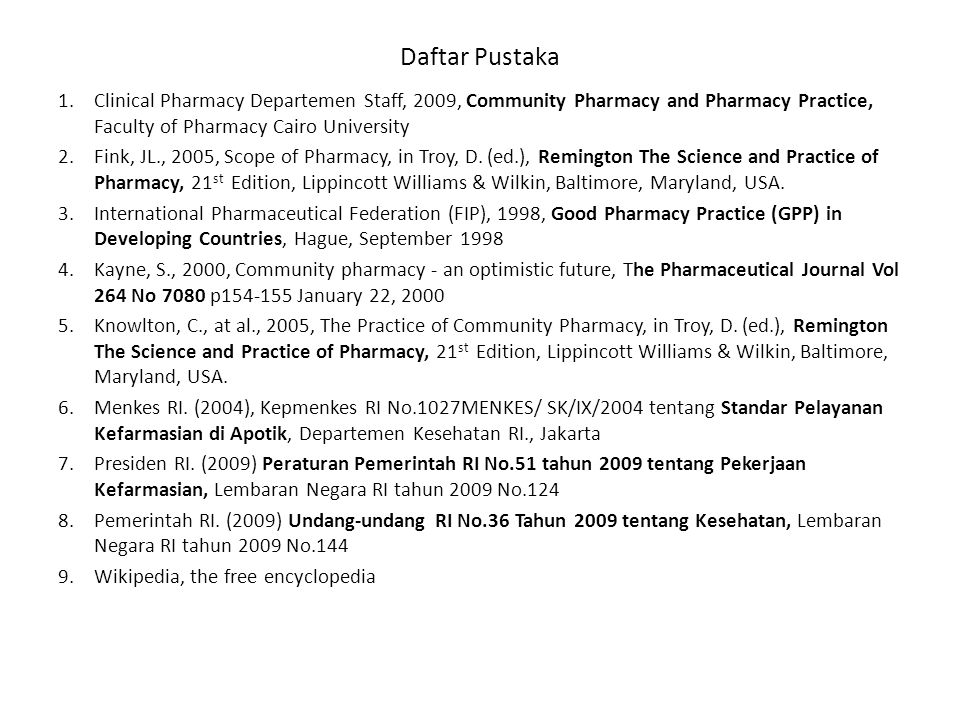Daftar Pustaka 1.Clinical Pharmacy Departemen Staff, 2009, Community Pharmacy and Pharmacy Practice, Faculty of Pharmacy Cairo University 2.Fink, JL., 2005, Scope of Pharmacy, in Troy, D.