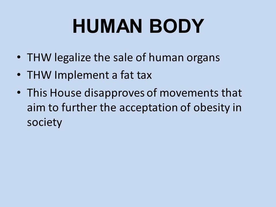 HUMAN BODY THW legalize the sale of human organs THW Implement a fat tax This House disapproves of movements that aim to further the acceptation of ob