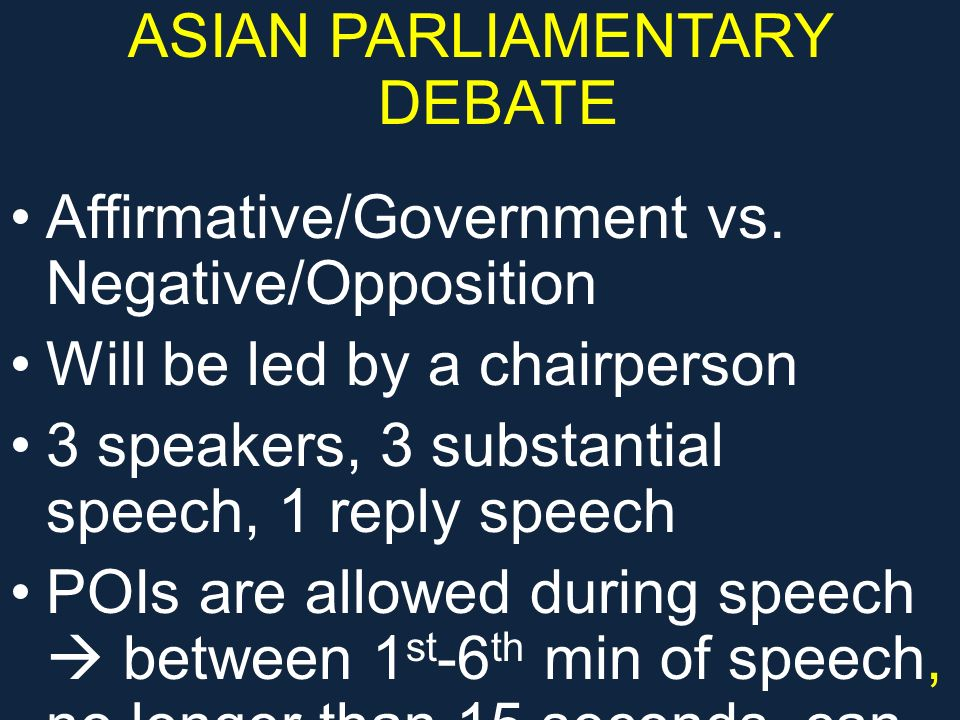 FORMAT Government/AffirmativeOpposition/Negative 1 st speaker (7 min) 2 nd speaker (7 min) 3 rd speaker (7 min) Reply speaker (4 min) 2 nd speaker (7 min) 3 rd speaker (7 min) Reply speaker (4 min)