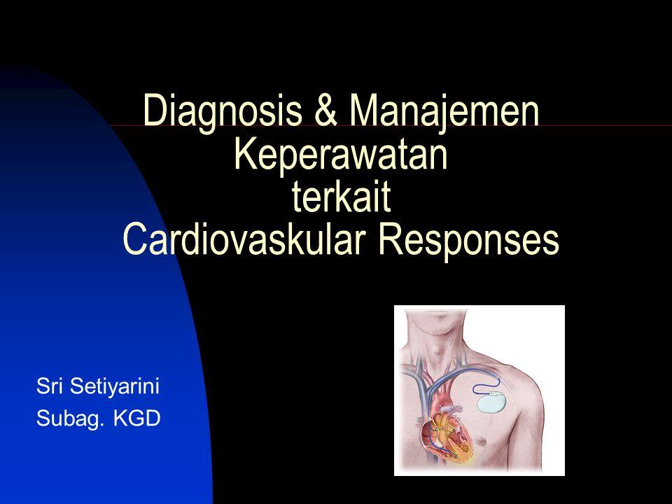 Diagnosis & Manajemen Keperawatan terkait Cardiovaskular Responses Sri Setiyarini Subag. KGD