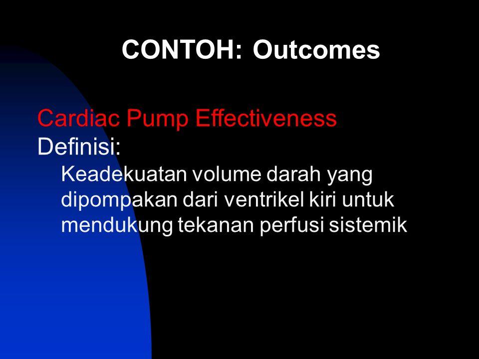CONTOH: Outcomes Cardiac Pump Effectiveness Definisi: Keadekuatan volume darah yang dipompakan dari ventrikel kiri untuk mendukung tekanan perfusi sistemik