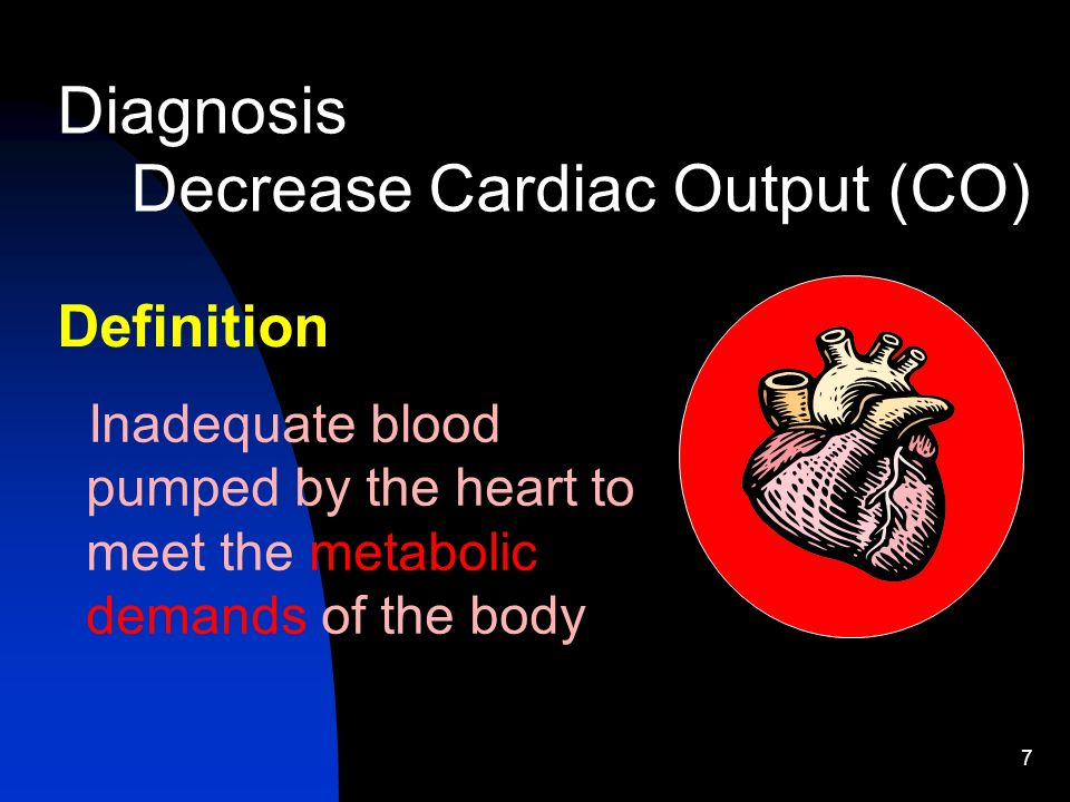 7 Diagnosis Decrease Cardiac Output (CO) Definition Inadequate blood pumped by the heart to meet the metabolic demands of the body