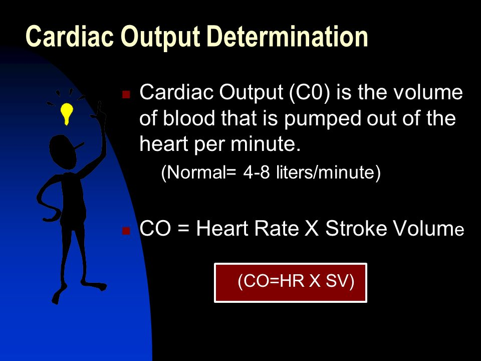 Cardiac Output Determination Cardiac Output (C0) is the volume of blood that is pumped out of the heart per minute. (Normal= 4-8 liters/minute) CO = H