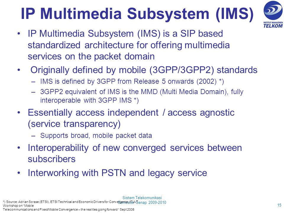 IP Multimedia Subsystem (IMS) IP Multimedia Subsystem (IMS) is a SIP based standardized architecture for offering multimedia services on the packet domain Originally defined by mobile (3GPP/3GPP2) standards –IMS is defined by 3GPP from Release 5 onwards (2002) *) –3GPP2 equivalent of IMS is the MMD (Multi Media Domain), fully interoperable with 3GPP IMS *) Essentially access independent / access agnostic (service transparency) –Supports broad, mobile packet data Interoperability of new converged services between subscribers Interworking with PSTN and legacy service Sistem Telekomunikasi Semester Genap 2009-2010 15 *) Source: Adrian Scrase (ETSI), ETSI Technical and Economic Drivers for Convergence, ITU-T Workshop on Mobile Telecommunications and Fixed/Mobile Convergence – the realities going forward Sept 2005