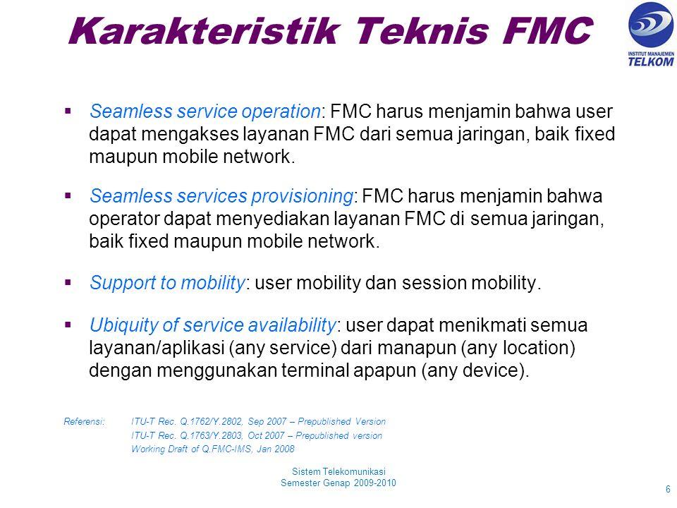 Karakteristik Teknis FMC Sistem Telekomunikasi Semester Genap 2009-2010 6  Seamless service operation: FMC harus menjamin bahwa user dapat mengakses layanan FMC dari semua jaringan, baik fixed maupun mobile network.