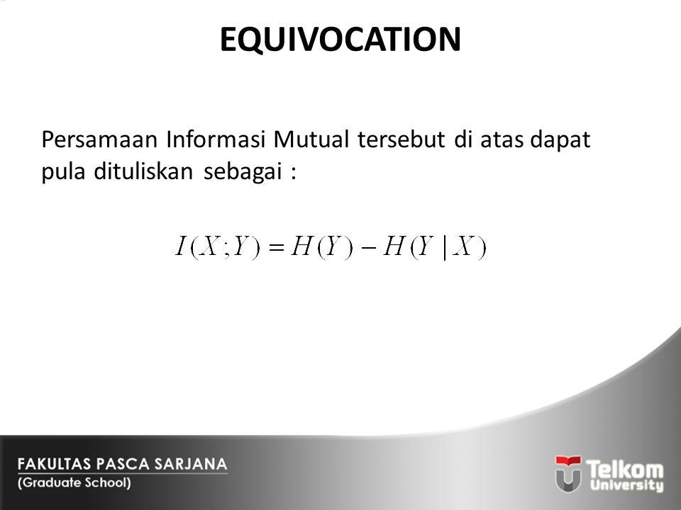 EQUIVOCATION Persamaan Informasi Mutual tersebut di atas dapat pula dituliskan sebagai :