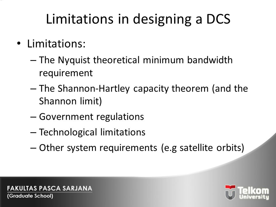 Limitations in designing a DCS Limitations: – The Nyquist theoretical minimum bandwidth requirement – The Shannon-Hartley capacity theorem (and the Sh