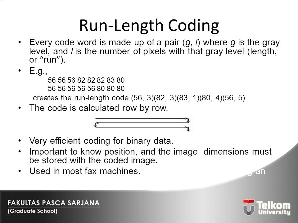 Run-Length Coding Every code word is made up of a pair (g, l) where g is the gray level, and l is the number of pixels with that gray level (length, o