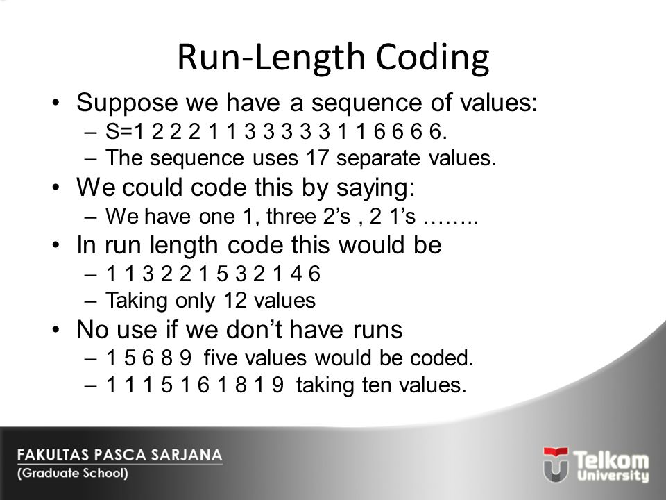 Run-Length Coding Suppose we have a sequence of values: –S=1 2 2 2 1 1 3 3 3 3 3 1 1 6 6 6 6. –The sequence uses 17 separate values. We could code thi