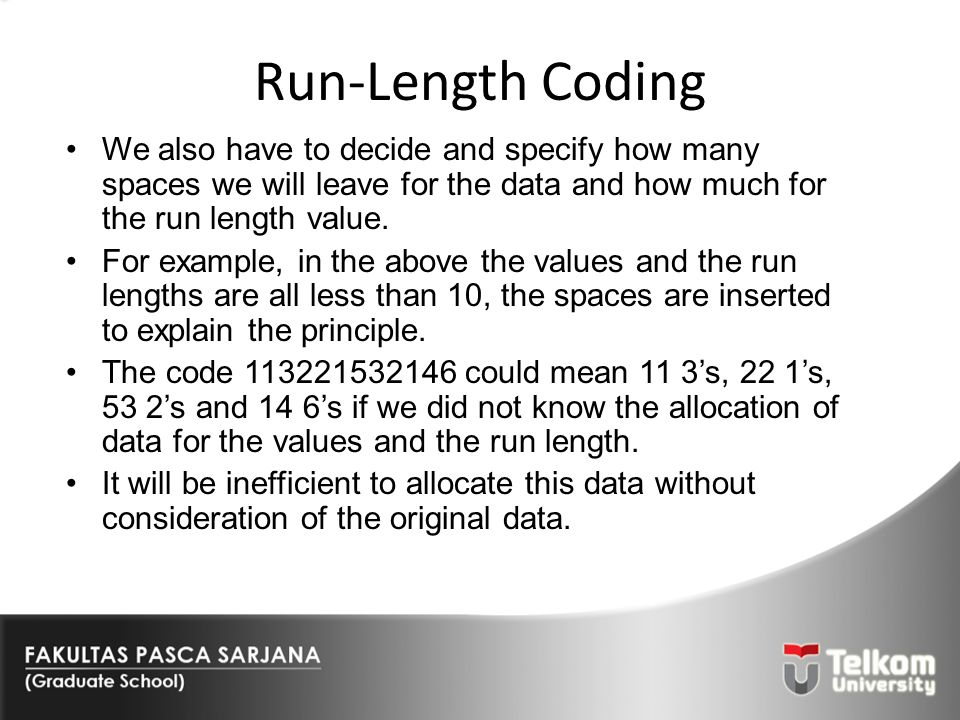 Run-Length Coding We also have to decide and specify how many spaces we will leave for the data and how much for the run length value. For example, in