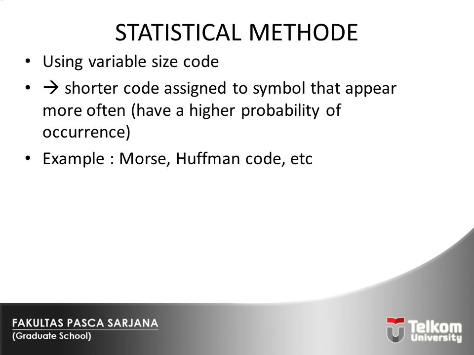 STATISTICAL METHODE Using variable size code  shorter code assigned to symbol that appear more often (have a higher probability of occurrence) Exampl