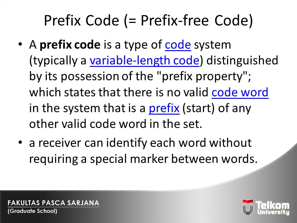 Prefix Code (= Prefix-free Code) A prefix code is a type of code system (typically a variable-length code) distinguished by its possession of the