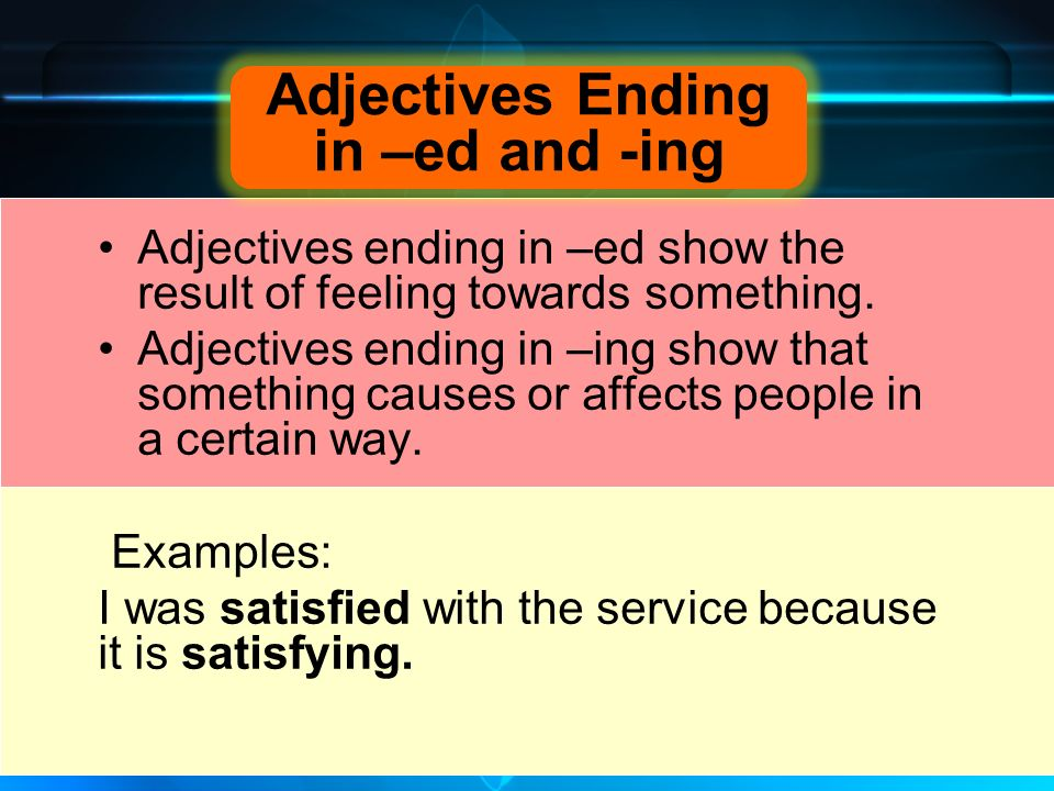 Adjectives ending in –ed show the result of feeling towards something.