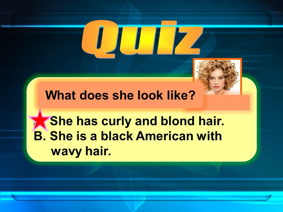 A. She has curly and blond hair. B. She is a black American with wavy hair.